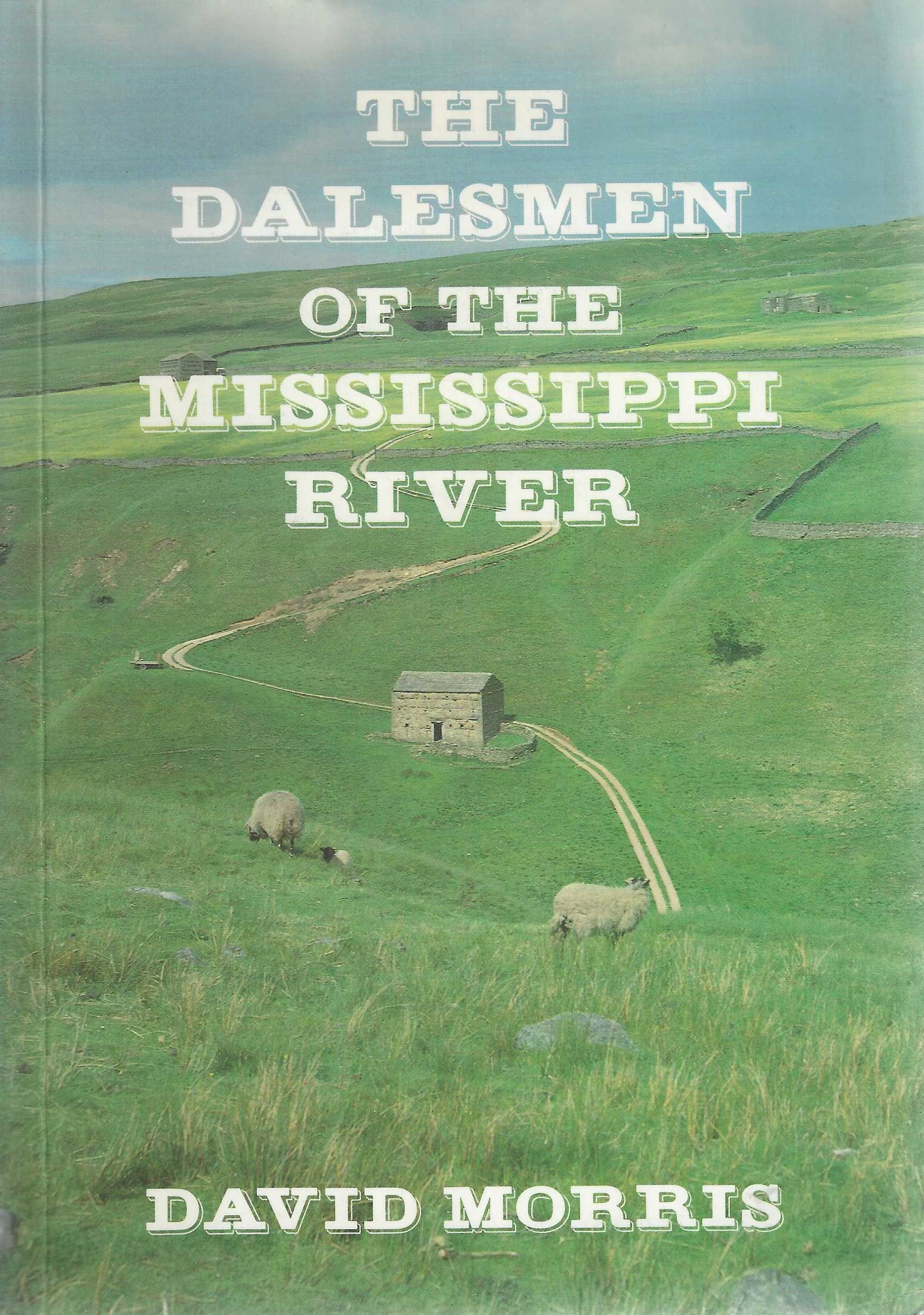 Image for The Dalesmen of the Mississippi River. The story of the dalesmen and their families who went from the Swaledale area of England's North Yorkshire in the early 19th Century to Seek a New Life in the Country of the Upper Mississippi River