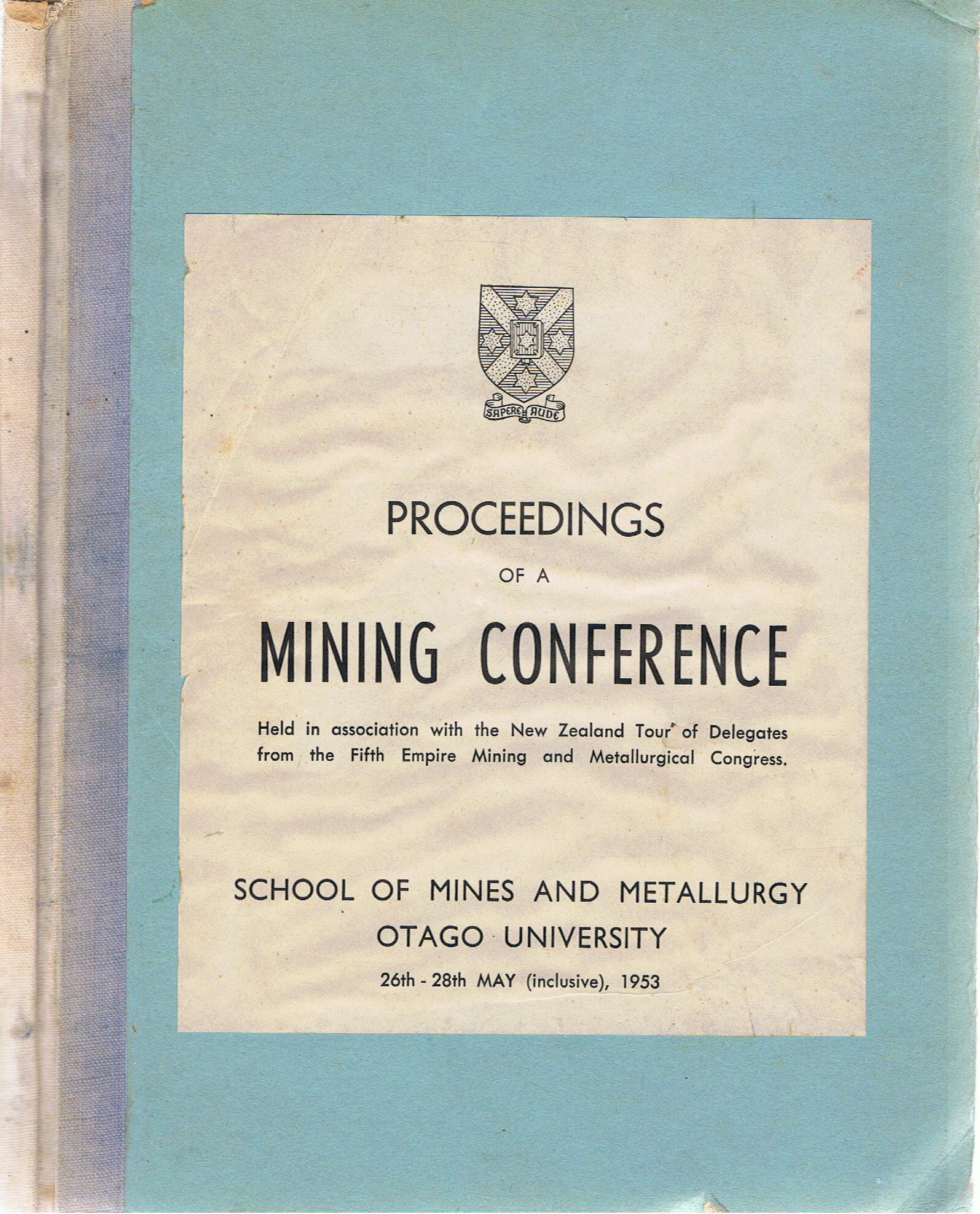 Image for Proceedings of a Mining Conference Held in Association with the New Zealand Tour of Delegates from the Fifth Empire Mining and Metallurgy Congress. School of Mines and Metallurgy Otago University 26th - 28th May, 1953.